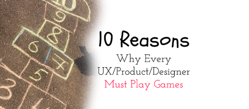10 Reasons  Why Every  UX/Product/Designer  Must Play Games