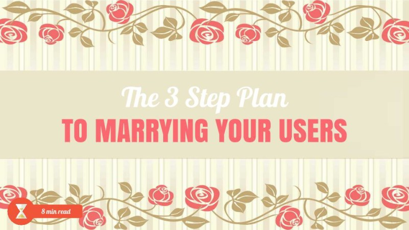 3 step plan to marrying the users